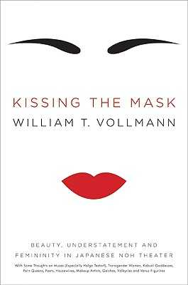 Kissing the Mask: Beauty, Understatement and Femininity in Japanese Noh Theater, with Some Thoughts on Muses (Especially Helga Testorf), Transgender Women, Kabuki Goddesses, Porn Queens, Poets, Housewives, Makeup Artists, Geishas, Valkyries and Venus... - Vollmann, William T