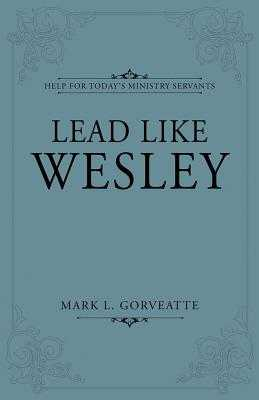 Lead Like Wesley: Help for Today's Ministry Servants - Gorveatte, Mark