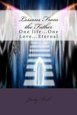 Lessons From the Father: One life...One Love...Eternal - Bell, Judy