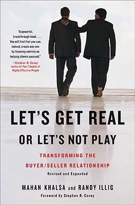 Let's Get Real or Let's Not Play: Transforming the Buyer/Seller Relationship - Khalsa, Mahan, and Illig, Randy, and Covey, Stephen R, Dr. (Introduction by)