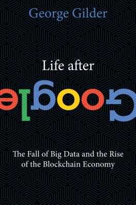 Life After Google: The Fall of Big Data and the Rise of the Blockchain Economy - Gilder, George