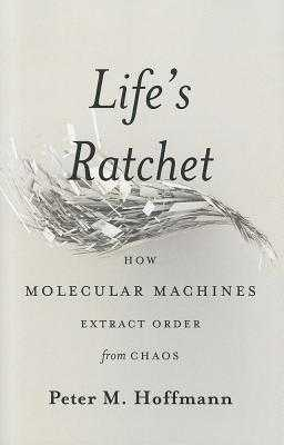 Life's Ratchet: How Molecular Machines Extract Order from Chaos - Hoffmann, Peter M