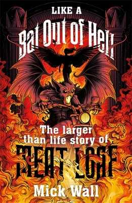 Like a Bat Out of Hell: The Larger than Life Story of Meat Loaf - Wall, Mick