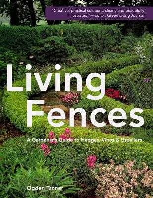 Living Fences: A Gardener's Guide to Hedges, Vines & Espaliers - Tanner, Ogden