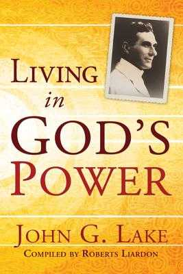 Living in God's Power - Lake, John G, and Liardon, Roberts (Compiled by)