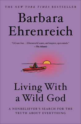 Living with a Wild God: A Nonbeliever's Search for the Truth about Everything - Ehrenreich, Barbara
