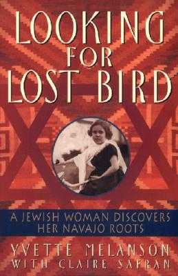 Looking for Lost Bird: A Jewish Woman Discovers Her Navajo Roots - Melanson, Yvette, and Safran, Claire