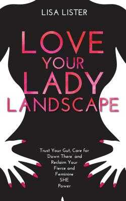 Love Your Lady Landscape: Trust Your Gut, Care for 'down There' and Reclaim Your Fierce and Feminine She Power - Lister, Lisa