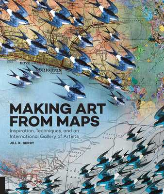 Making Art from Maps: Inspiration, Techniques, and an International Gallery of Artists - Berry, Jill K