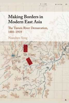 Making Borders in Modern East Asia: The Tumen River Demarcation, 1881-1919 - Song, Nianshen