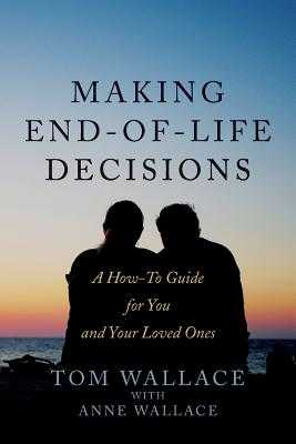 Making End-Of-Life Decisions: A How-To Guide for You and Your Loved Ones - Wallace, Tom