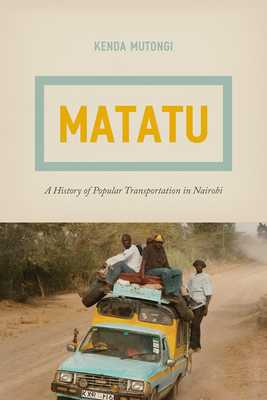 Matatu: A History of Popular Transportation in Nairobi - Mutongi, Kenda