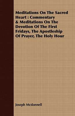 Meditations on the Sacred Heart: Commentary & Meditations on the Devotion of the First Fridays, the Apostleship of Prayer, the Holy Hour - McDonnell, Joseph