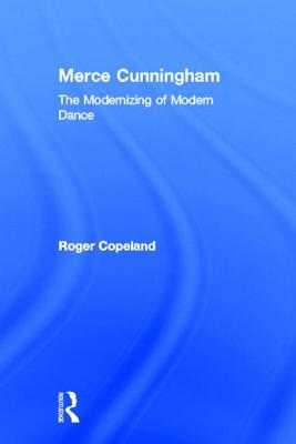 Merce Cunningham: The Modernizing of Modern Dance - Copeland, Roger