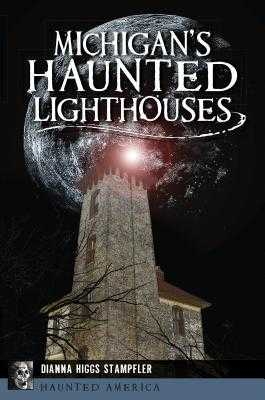Michigan's Haunted Lighthouses - Stampfler, Dianna Higgs