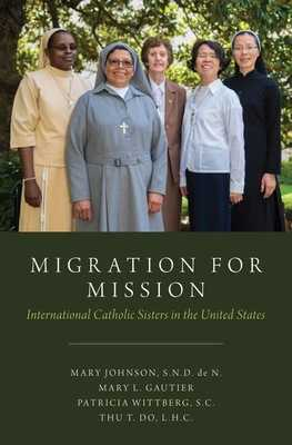 Migration for Mission: International Catholic Sisters in the United States - Johnson, Mary, and Gautier, Mary, and Wittberg, Patricia
