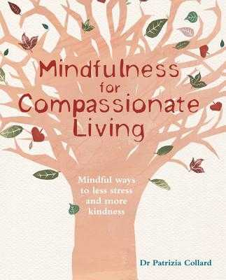 Mindfulness for Compassionate Living: Mindful Ways to Less Stress and More Kindness - Collard, Patrizia
