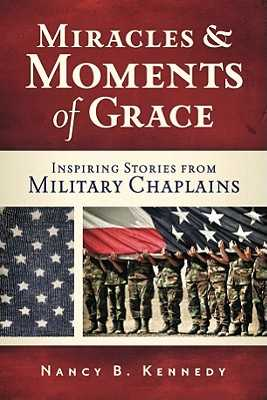 Miracles and Moments of Grace: Inspiring Stories from Military Chaplains - Kennedy, Nancy B