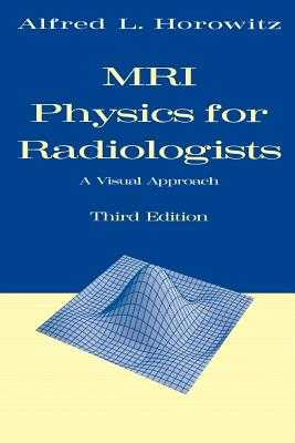 MRI Physics for Radiologists: A Visual Approach - Horowitz, Alfred L