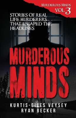 Murderous Minds Volume 3: Stories of Real Life Murderers That Escaped the Headlines - Veysey, Kurtis-Giles, and Seven, True Crime, and Becker, Ryan