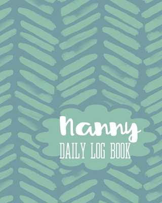 Nanny Daily Log Book: Baby Record Sleep, Feed, Diapers, Activities And Supplies Needed. Perfect For New Parents Or Nannies. - Maggie Nguyen