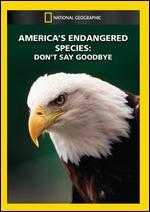 National Geographic: America's Endangered Species - Don't Say Goodbye