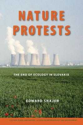 Nature Protests: The End of Ecology in Slovakia - Snajdr, Edward K, and Sivaramakrishnan, K (Foreword by)