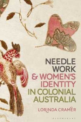 Needlework and Women's Identity in Colonial Australia - Cramer, Lorinda