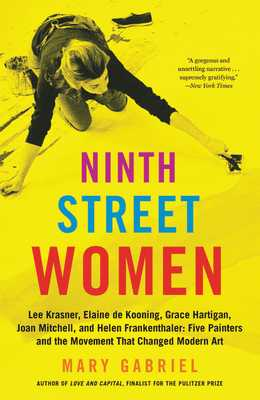 Ninth Street Women: Lee Krasner, Elaine de Kooning, Grace Hartigan, Joan Mitchell, and Helen Frankenthaler: Five Painters and the Movement That Changed Modern Art - Gabriel, Mary