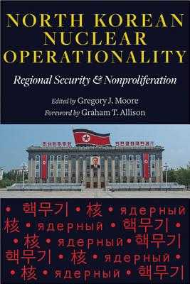 North Korean Nuclear Operationality: Regional Security & Nonproliferation - Moore, Gregory J (Editor), and Allison, Graham T (Foreword by)