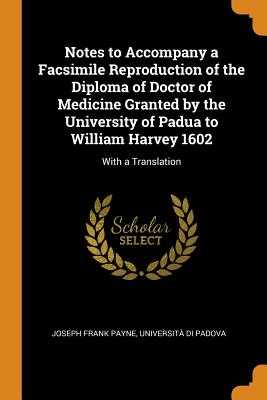 Notes to Accompany a Facsimile Reproduction of the Diploma of Doctor of Medicine Granted by the University of Padua to William Harvey 1602: With a Translation - Payne, Joseph Frank, and Padova, Universita Di