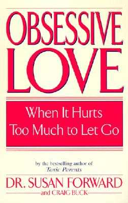 Obsessive Love: When It Hurts Too Much to Let Go - Forward, Susan, Dr., and Buck, Craig