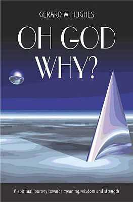 Oh God, Why?: A Spiritual Journey Towards Meaning, Wisdom and Strength - Hughes, Gerard W.