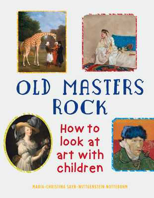 Old Masters Rock: How to Look at Art with Children - Sayn-Wittgenstein Nottebohm, Maria-Christina, and Tinterow, Gary (Foreword by)