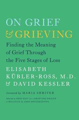 On Grief and Grieving: Finding the Meaning of Grief Through the Five Stages of Loss - Kubler-Ross, Elisabeth, and Kessler, David