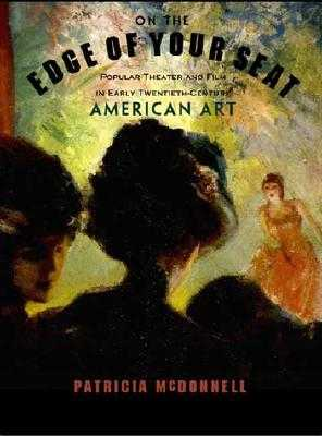 On the Edge of Your Seat: Popular Theater and Film in Early Twentieth-Century American Art - McDonnell, Patricia, and King, Lyndel (Foreword by), and Allen, Robert C (Contributions by)