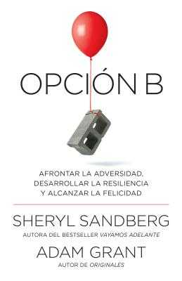 Opci?n B: Afrontar La Adversidad, Desarrollar La Resiliencia y Alcanzar La Felicidad: Span-Lang Ed Option B: Facing Adversity, Building Resilience, and Finding Joy - Sandberg, Sheryl, and Grant, Adam