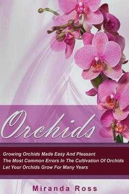 Orchids: Growing Orchids Made Easy and Pleasant. the Most Common Errors in the Cultivation of Orchids. Let Your Orchids Grow for Many Years - Ross, Miranda