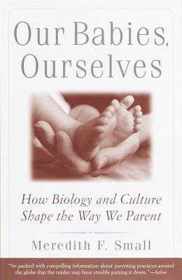 Our Babies, Ourselves: How Biology and Culture Shape the Way We Parent - Small, Meredith