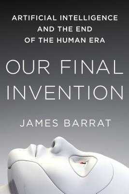 Our Final Invention: Artificial Intelligence and the End of the Human Era - Barrat, James