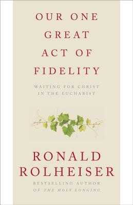 Our One Great Act Of Fidelity: Waiting for Christ in the Eucharist - Rolheiser, Ronald