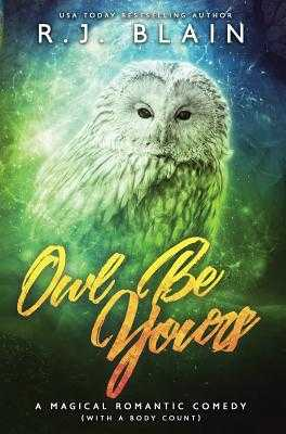Owl Be Yours: A Magical Romantic Comedy (with a Body Count) - Blain, Rj