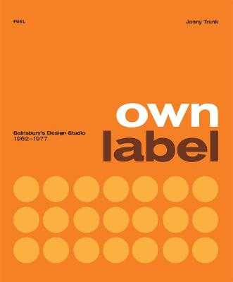Own Label: Sainsbury's Design Studio: 1962 - 1977 - Trunk, Jonny, and FUEL, and Murray, Damon (Editor)
