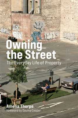Owning the Street: The Everyday Life of Property - Thorpe, Amelia, and Cooper, Davina (Foreword by)