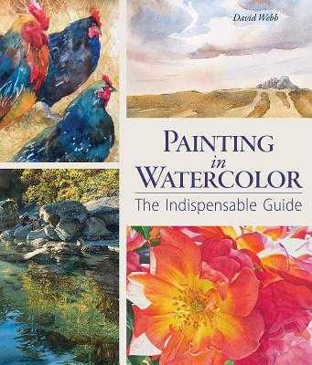 Painting in Watercolor: The Indispensable Guide - Webb, David