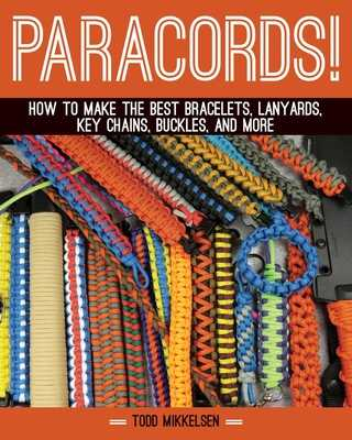 Paracord!: How to Make the Best Bracelets, Lanyards, Key Chains, Buckles, and More - Mikkelsen, Todd