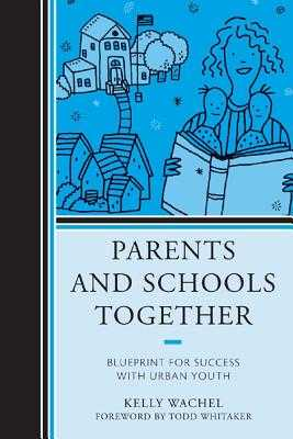 Parents and Schools Together: Blueprint for Success with Urban Youth - Wachel, Kelly, and Whitaker, Todd (Foreword by)