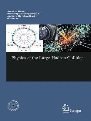Physics at the Large Hadron Collider - Datta, Amitava (Editor), and Mukhopadhyaya, B (Editor), and Raychaudhuri, A (Editor)