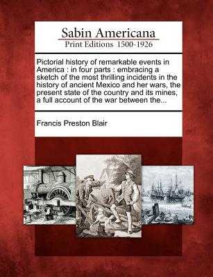 Pictorial History of Remarkable Events in America: In Four Parts: Embracing a Sketch of the Most Thrilling Incidents in the History of Ancient Mexico and Her Wars, the Present State of the Country and Its Mines, a Full Account of the War Between The... - Blair, Francis Preston