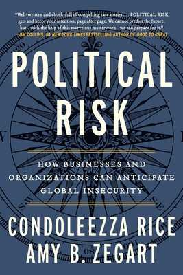 Political Risk: How Businesses and Organizations Can Anticipate Global Insecurity - Rice, Condoleezza